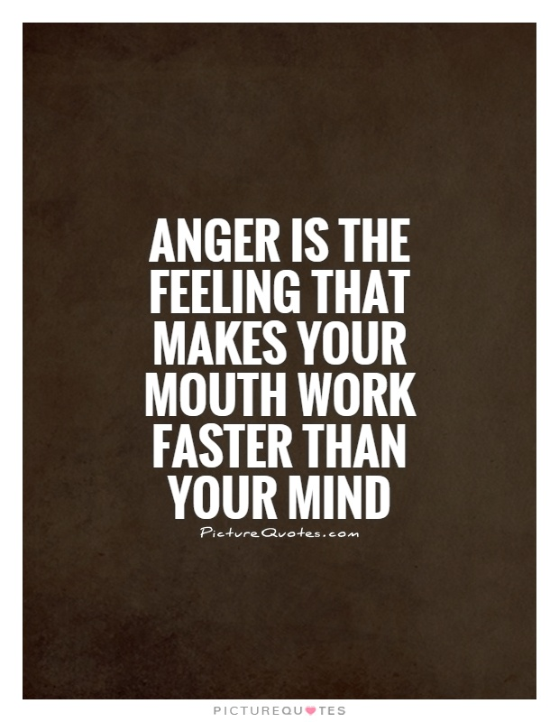 ANGER is the feeling that makes your mouth work faster than your mind Picture Quote #1
