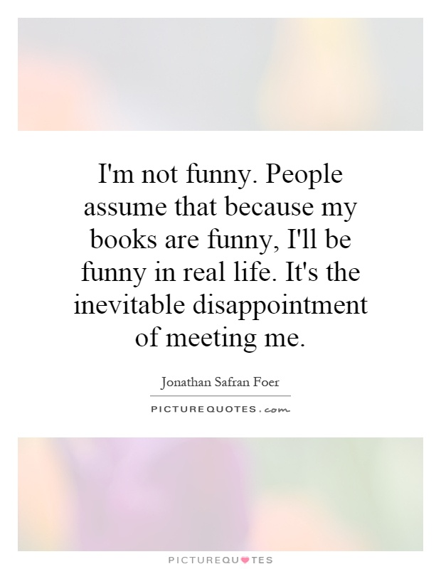 I'm not funny. People assume that because my books are funny, I'll be funny in real life. It's the inevitable disappointment of meeting me Picture Quote #1