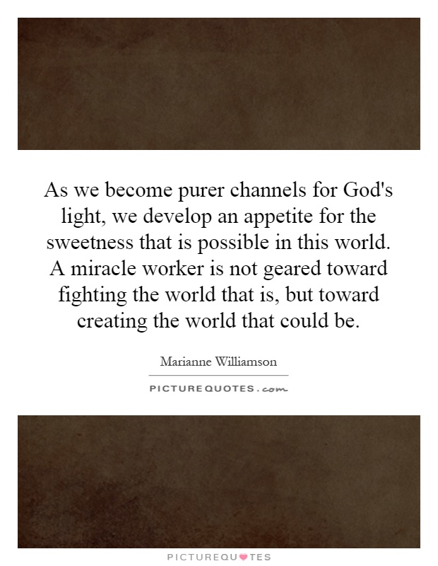As we become purer channels for God's light, we develop an appetite for the sweetness that is possible in this world. A miracle worker is not geared toward fighting the world that is, but toward creating the world that could be Picture Quote #1