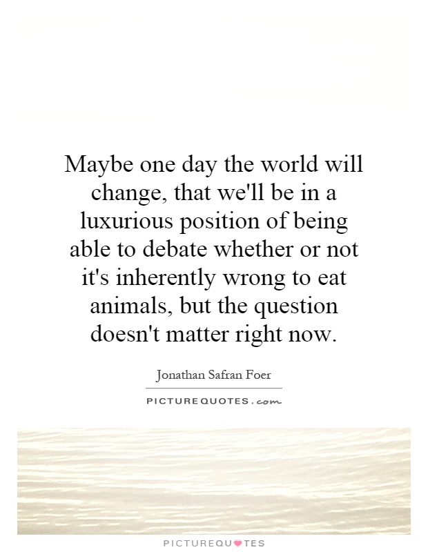 Maybe one day the world will change, that we'll be in a luxurious position of being able to debate whether or not it's inherently wrong to eat animals, but the question doesn't matter right now Picture Quote #1