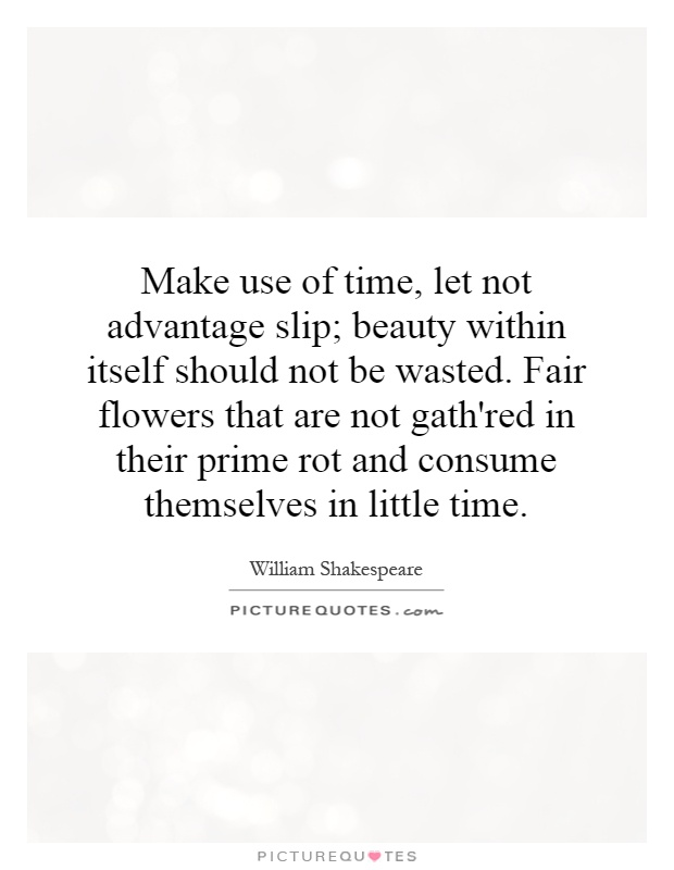 Make use of time, let not advantage slip; beauty within itself should not be wasted. Fair flowers that are not gath'red in their prime rot and consume themselves in little time Picture Quote #1