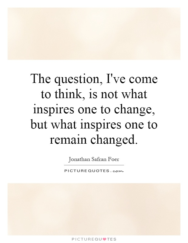 The question, I've come to think, is not what inspires one to change, but what inspires one to remain changed Picture Quote #1