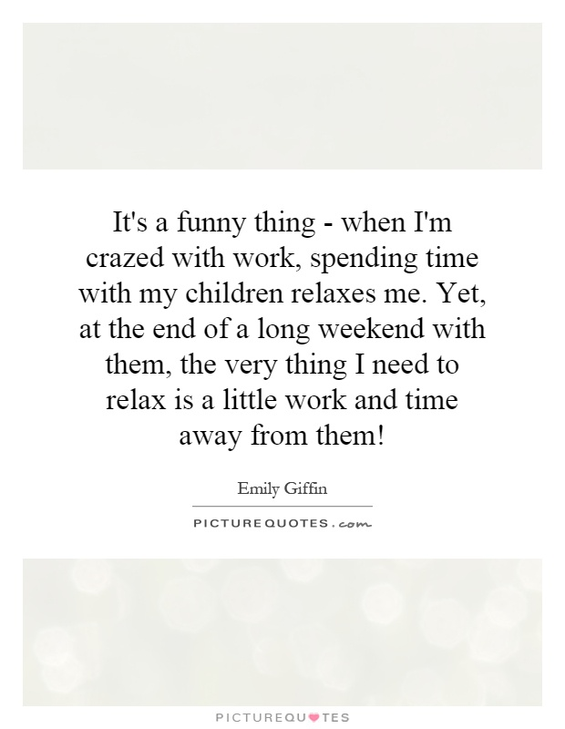 It's a funny thing - when I'm crazed with work, spending time with my children relaxes me. Yet, at the end of a long weekend with them, the very thing I need to relax is a little work and time away from them! Picture Quote #1