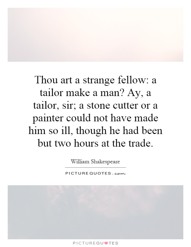 Thou art a strange fellow: a tailor make a man? Ay, a tailor, sir; a stone cutter or a painter could not have made him so ill, though he had been but two hours at the trade Picture Quote #1