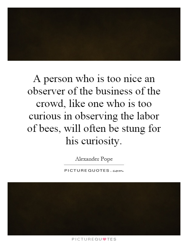 A person who is too nice an observer of the business of the crowd, like one who is too curious in observing the labor of bees, will often be stung for his curiosity Picture Quote #1