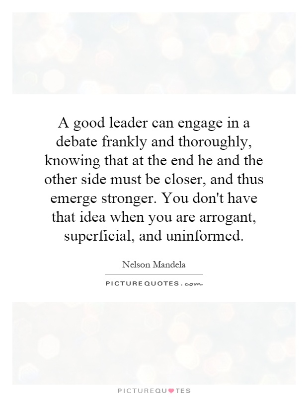 A good leader can engage in a debate frankly and thoroughly, knowing that at the end he and the other side must be closer, and thus emerge stronger. You don't have that idea when you are arrogant, superficial, and uninformed Picture Quote #1