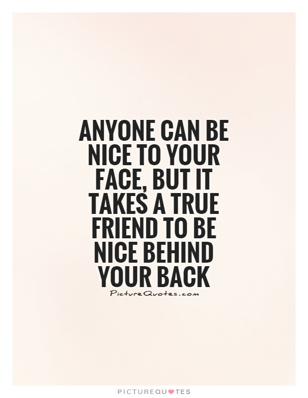 Anyone can be nice to your face, but it takes a true friend to be nice behind your back Picture Quote #1