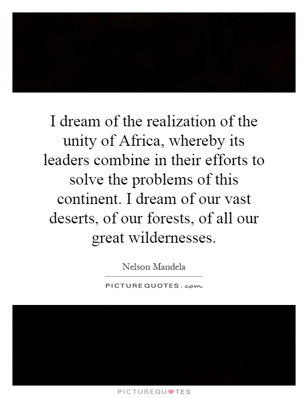 I dream of the realization of the unity of Africa, whereby its leaders combine in their efforts to solve the problems of this continent. I dream of our vast deserts, of our forests, of all our great wildernesses Picture Quote #1