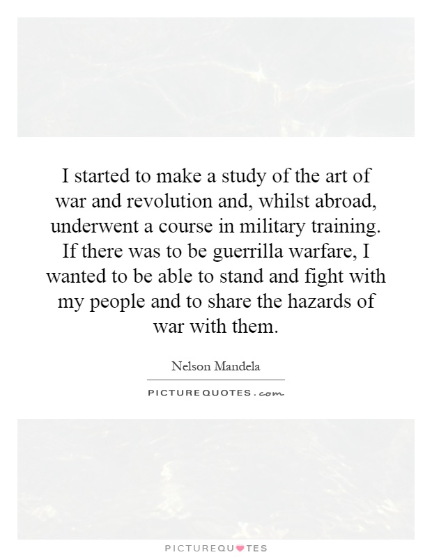I started to make a study of the art of war and revolution and, whilst abroad, underwent a course in military training. If there was to be guerrilla warfare, I wanted to be able to stand and fight with my people and to share the hazards of war with them Picture Quote #1