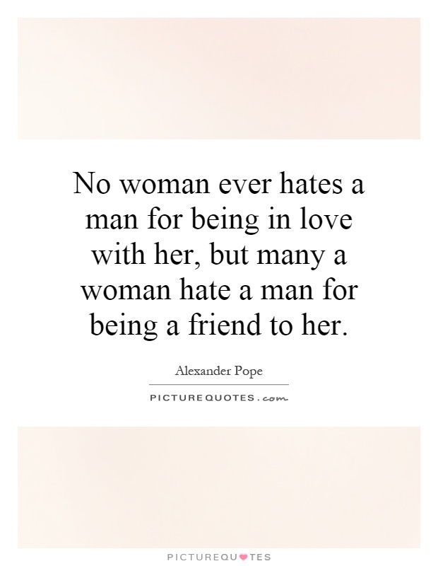No woman ever hates a man for being in love with her, but many a woman hate a man for being a friend to her Picture Quote #1
