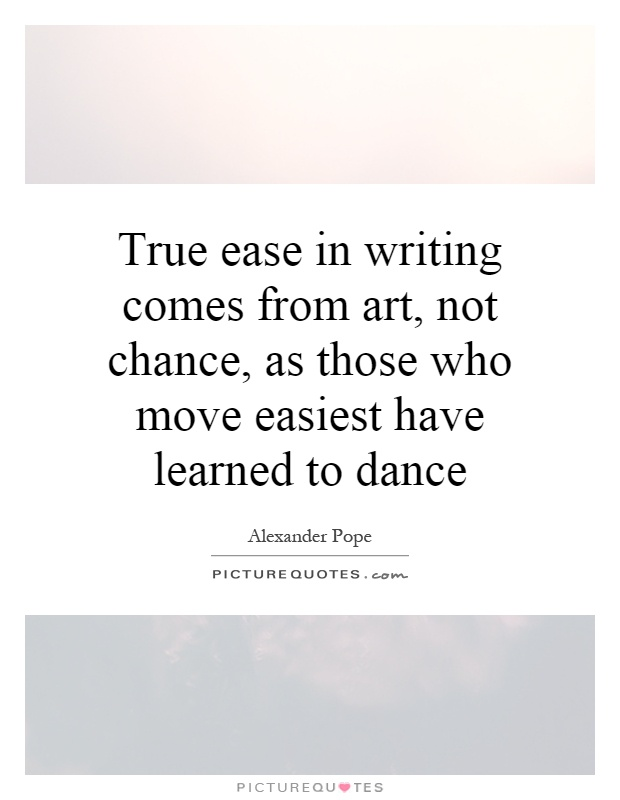 True ease in writing comes from art, not chance, as those who move easiest have learned to dance Picture Quote #1