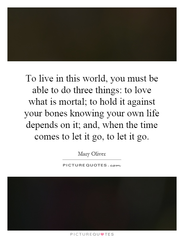 To live in this world, you must be able to do three things: to love what is mortal; to hold it against your bones knowing your own life depends on it; and, when the time comes to let it go, to let it go Picture Quote #1