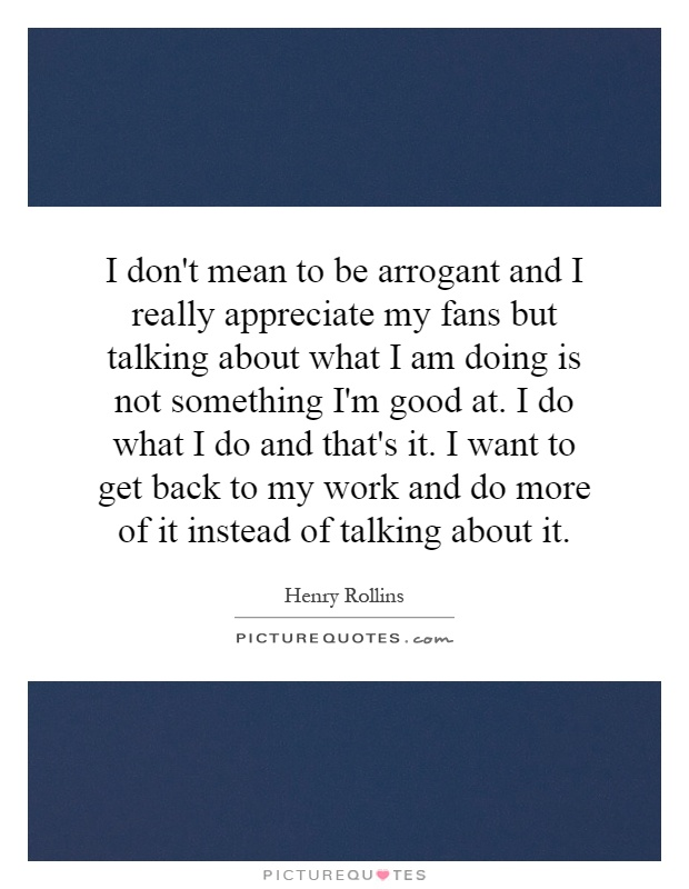 I don't mean to be arrogant and I really appreciate my fans but talking about what I am doing is not something I'm good at. I do what I do and that's it. I want to get back to my work and do more of it instead of talking about it Picture Quote #1