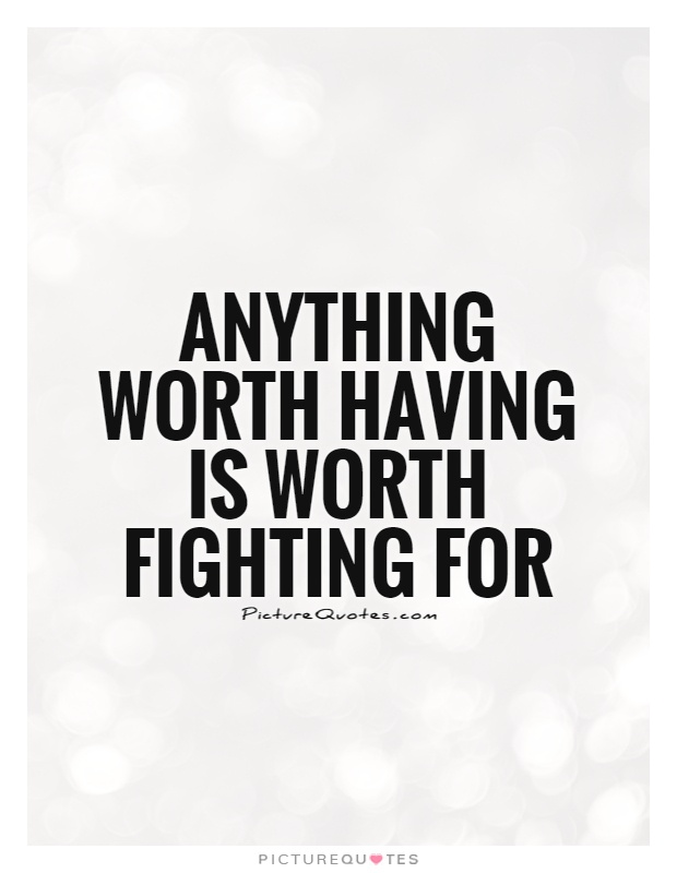 Anything worth having is worth fighting for Picture Quote #1