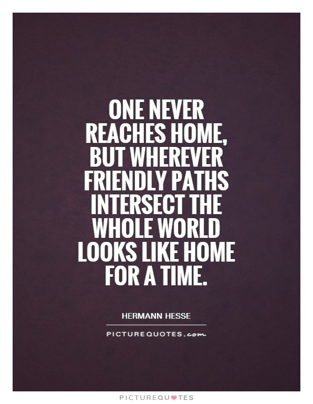 One never reaches home, but wherever friendly paths intersect the whole world looks like home for a time Picture Quote #1