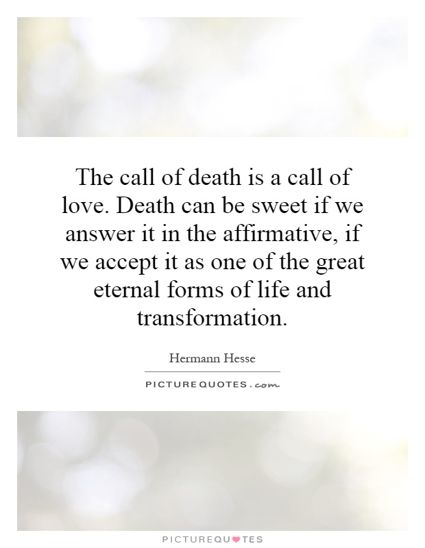 The call of death is a call of love. Death can be sweet if we answer it in the affirmative, if we accept it as one of the great eternal forms of life and transformation Picture Quote #1