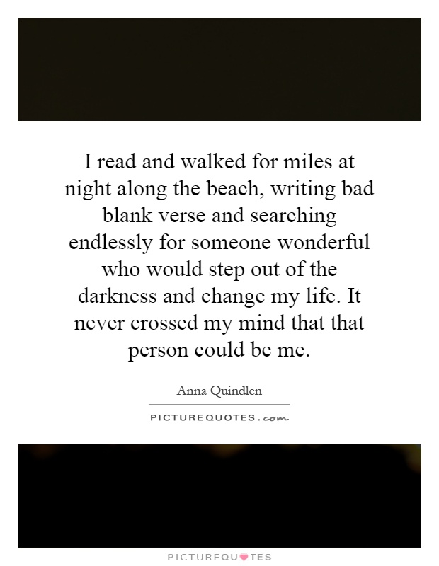 I read and walked for miles at night along the beach, writing bad blank verse and searching endlessly for someone wonderful who would step out of the darkness and change my life. It never crossed my mind that that person could be me Picture Quote #1