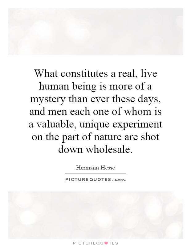 What constitutes a real, live human being is more of a mystery than ever these days, and men each one of whom is a valuable, unique experiment on the part of nature are shot down wholesale Picture Quote #1