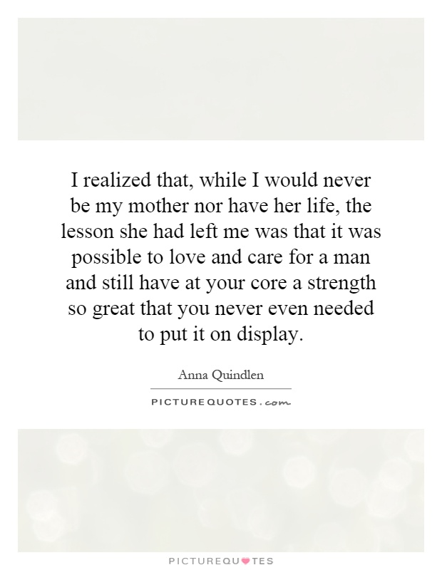 I realized that, while I would never be my mother nor have her life, the lesson she had left me was that it was possible to love and care for a man and still have at your core a strength so great that you never even needed to put it on display Picture Quote #1
