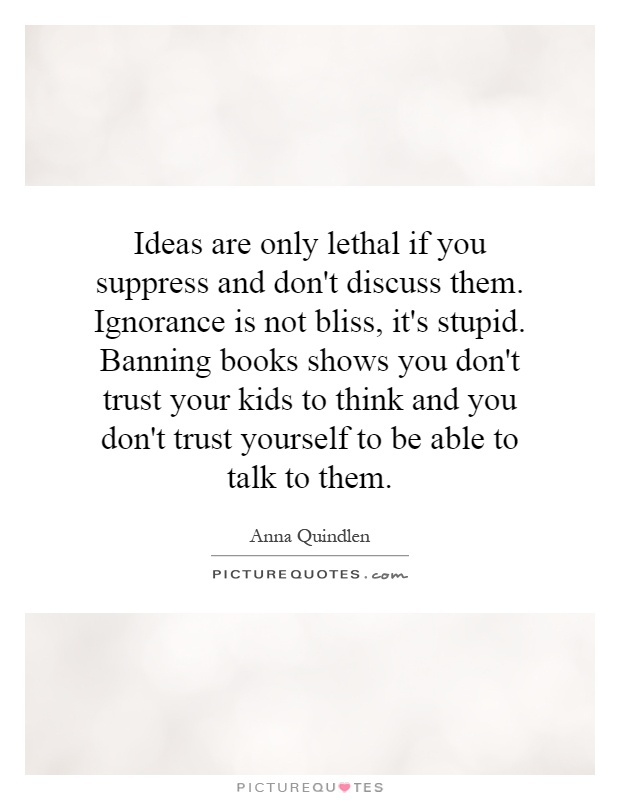 Ideas are only lethal if you suppress and don't discuss them. Ignorance is not bliss, it's stupid. Banning books shows you don't trust your kids to think and you don't trust yourself to be able to talk to them Picture Quote #1