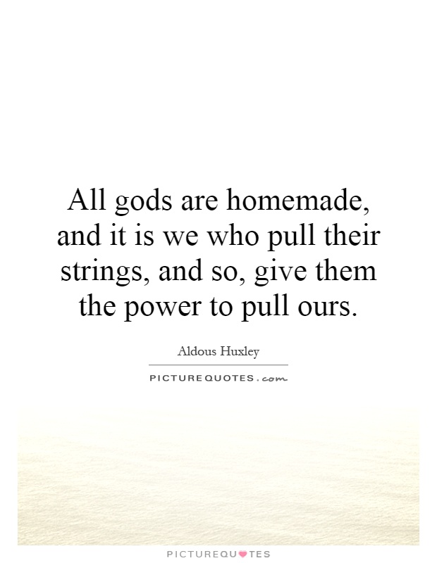 All gods are homemade, and it is we who pull their strings, and so, give them the power to pull ours Picture Quote #1