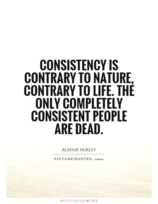 Consistency is contrary to nature, contrary to life. The only completely consistent people are dead Picture Quote #1