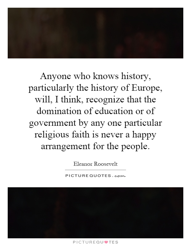 Anyone who knows history, particularly the history of Europe, will, I think, recognize that the domination of education or of government by any one particular religious faith is never a happy arrangement for the people Picture Quote #1