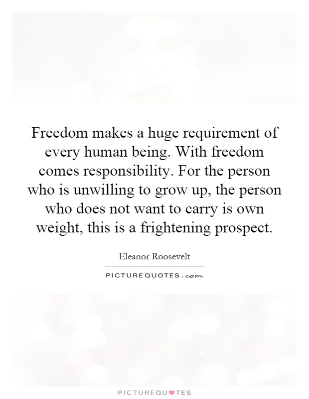 Freedom makes a huge requirement of every human being. With freedom comes responsibility. For the person who is unwilling to grow up, the person who does not want to carry is own weight, this is a frightening prospect Picture Quote #1