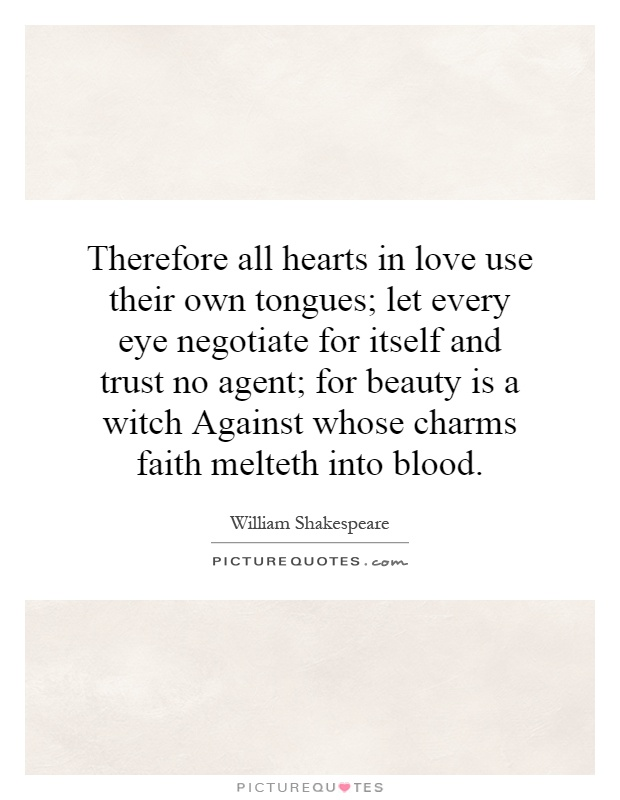 Therefore all hearts in love use their own tongues; let every eye negotiate for itself and trust no agent; for beauty is a witch Against whose charms faith melteth into blood Picture Quote #1