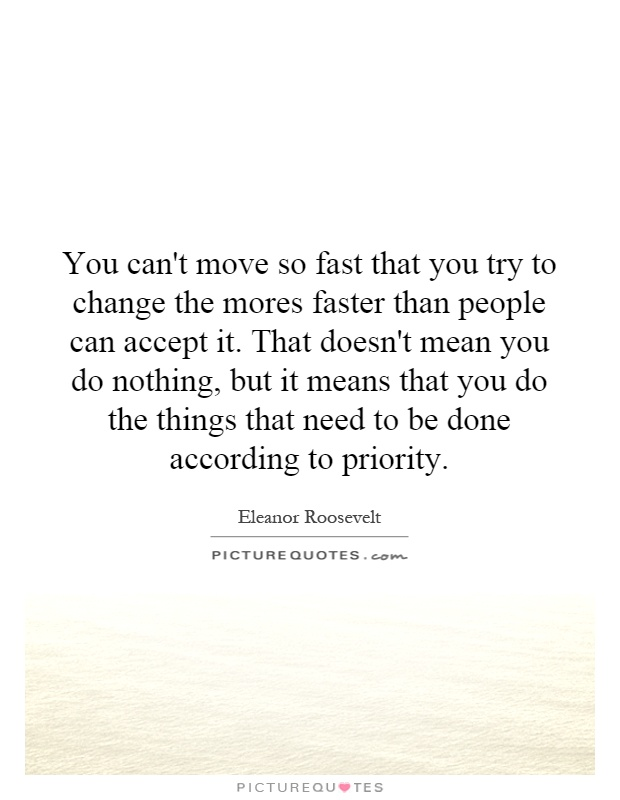 You can't move so fast that you try to change the mores faster than people can accept it. That doesn't mean you do nothing, but it means that you do the things that need to be done according to priority Picture Quote #1