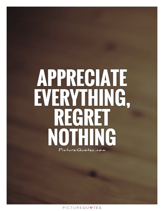 Quotes About Regret In Friendship : Appreciate everything regret nothing picture quotes