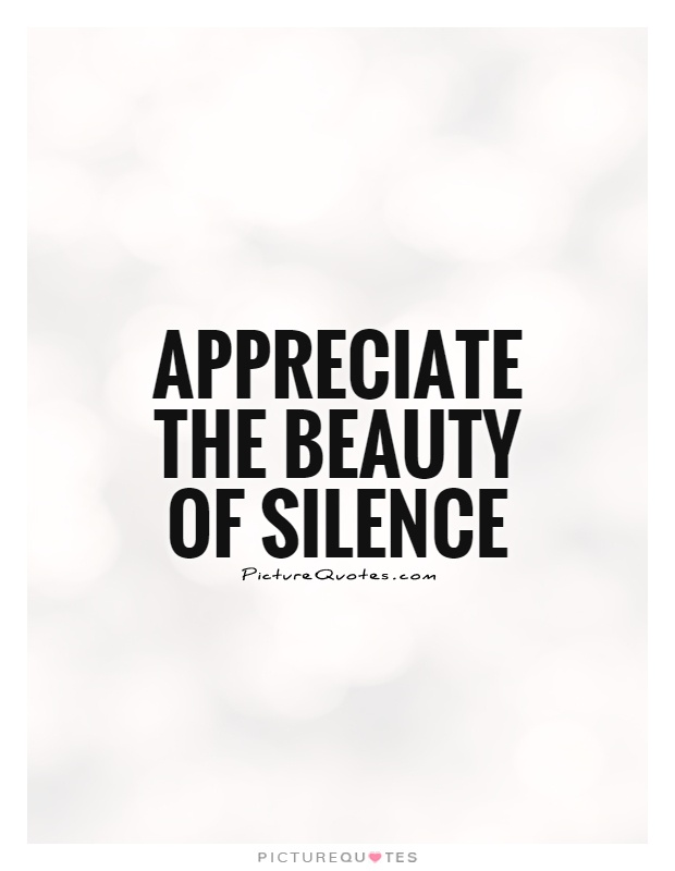 Appreciate the beauty of silence Picture Quote #1