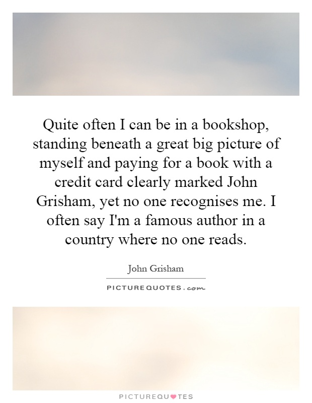 Quite often I can be in a bookshop, standing beneath a great big picture of myself and paying for a book with a credit card clearly marked John Grisham, yet no one recognises me. I often say I'm a famous author in a country where no one reads Picture Quote #1