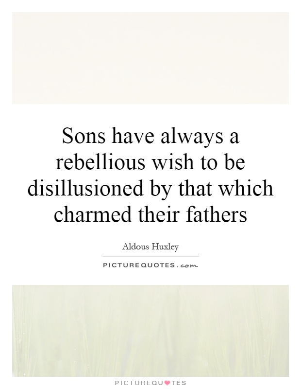 Sons have always a rebellious wish to be disillusioned by that which charmed their fathers Picture Quote #1