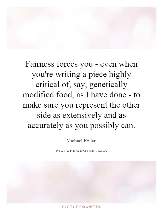 Fairness forces you - even when you're writing a piece highly critical of, say, genetically modified food, as I have done - to make sure you represent the other side as extensively and as accurately as you possibly can Picture Quote #1