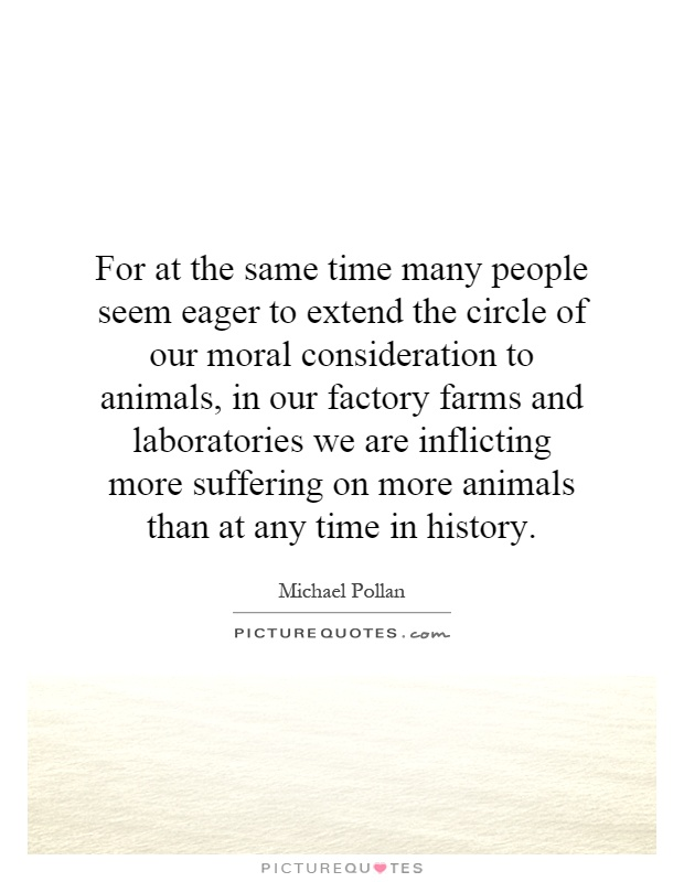 For at the same time many people seem eager to extend the circle of our moral consideration to animals, in our factory farms and laboratories we are inflicting more suffering on more animals than at any time in history Picture Quote #1
