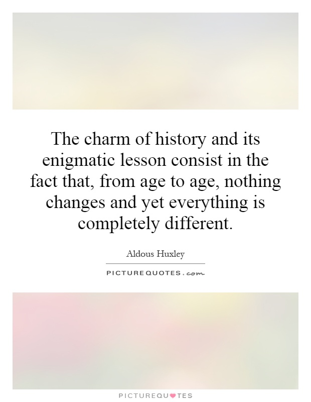 The charm of history and its enigmatic lesson consist in the fact that, from age to age, nothing changes and yet everything is completely different Picture Quote #1