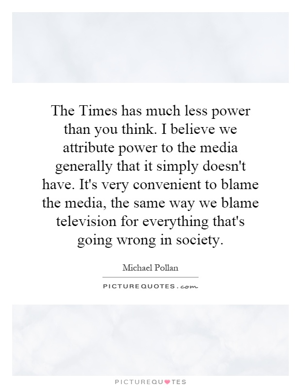 The Times has much less power than you think. I believe we attribute power to the media generally that it simply doesn't have. It's very convenient to blame the media, the same way we blame television for everything that's going wrong in society Picture Quote #1