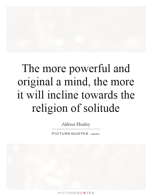 The more powerful and original a mind, the more it will incline towards the religion of solitude Picture Quote #1