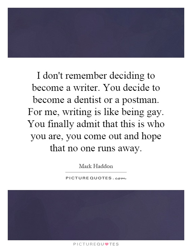 I don't remember deciding to become a writer. You decide to become a dentist or a postman. For me, writing is like being gay. You finally admit that this is who you are, you come out and hope that no one runs away Picture Quote #1