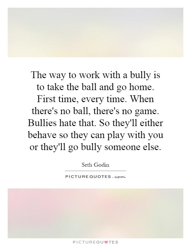 The way to work with a bully is to take the ball and go home. First time, every time. When there's no ball, there's no game. Bullies hate that. So they'll either behave so they can play with you or they'll go bully someone else Picture Quote #1