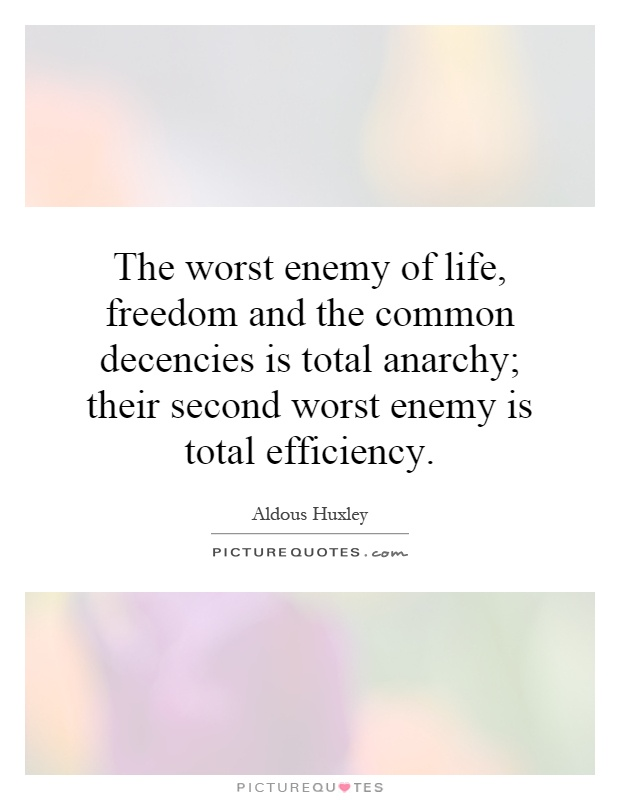 The worst enemy of life, freedom and the common decencies is total anarchy; their second worst enemy is total efficiency Picture Quote #1
