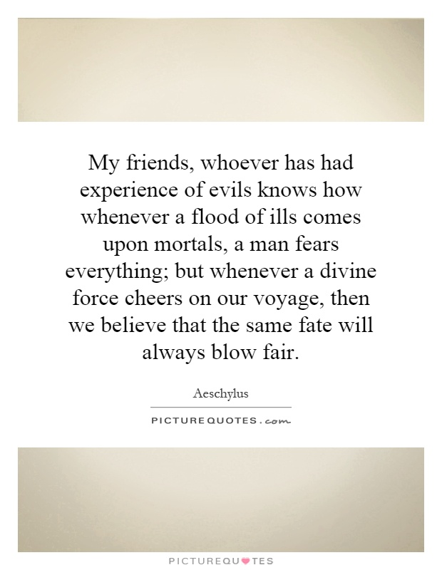 My friends, whoever has had experience of evils knows how whenever a flood of ills comes upon mortals, a man fears everything; but whenever a divine force cheers on our voyage, then we believe that the same fate will always blow fair Picture Quote #1