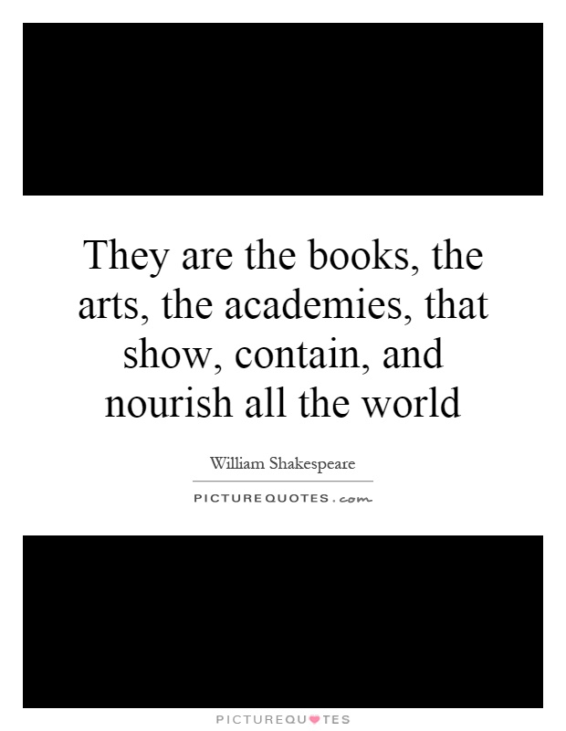 They are the books, the arts, the academies, that show, contain, and nourish all the world Picture Quote #1