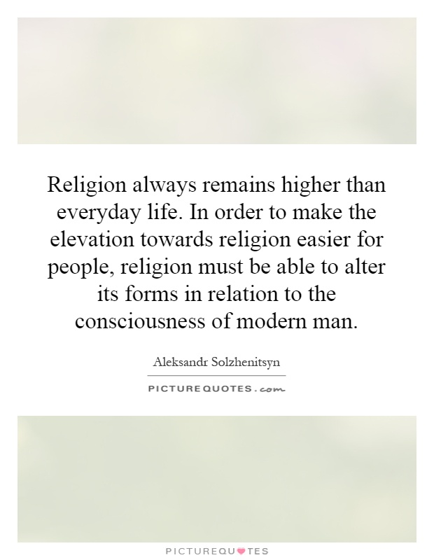 Religion always remains higher than everyday life. In order to make the elevation towards religion easier for people, religion must be able to alter its forms in relation to the consciousness of modern man Picture Quote #1