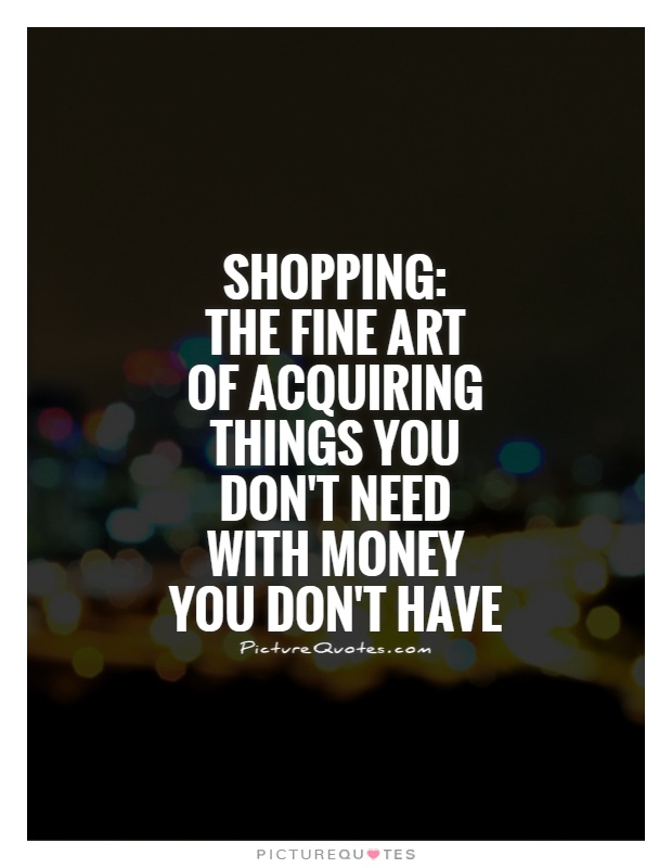 Shopping:  The fine art  of acquiring things you don't need with money you don't have Picture Quote #1