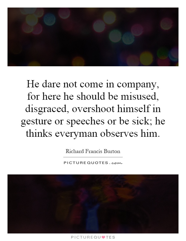 He dare not come in company, for here he should be misused, disgraced, overshoot himself in gesture or speeches or be sick; he thinks everyman observes him Picture Quote #1