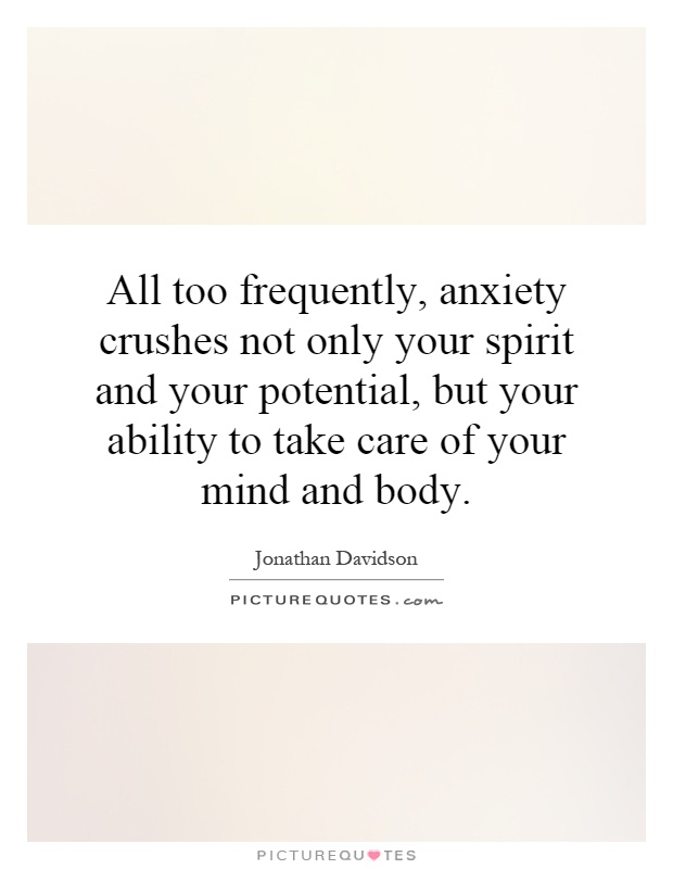 All too frequently, anxiety crushes not only your spirit and your potential, but your ability to take care of your mind and body Picture Quote #1