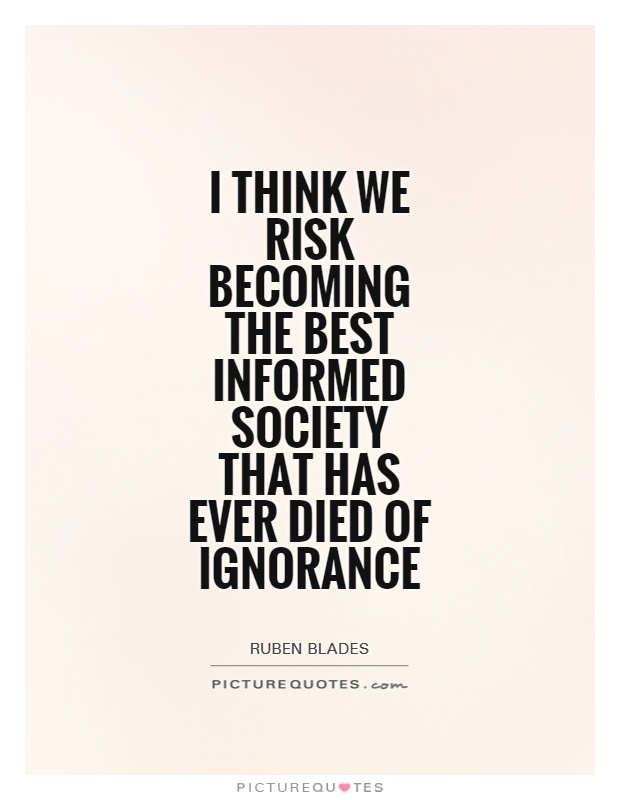 I think we risk becoming the best informed society that has ever died of ignorance Picture Quote #1