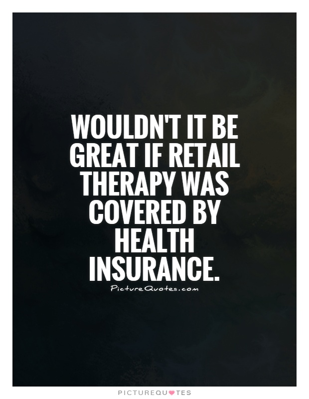 Wouldn't it be great if retail therapy was covered by health insurance Picture Quote #1